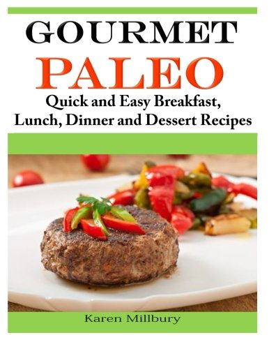 Gourmet Paleo: Quick and Easy Breakfast, Lunch, Dinner and Dessert Recipes by Karen Millbury