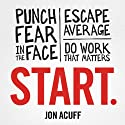 Start: Punch Fear in the Face, Escape Average, and Do Work That Matters (       UNABRIDGED) by Jon Acuff Narrated by Jon Acuff