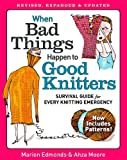 When Bad Things Happen to Good Knitters: Revised, Expanded, and Updated Survival Guide for Every Knitting Emergency