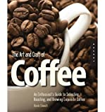 img - for The Art and Craft of Coffee: An Enthusiast's Guide to Selecting, Roasting and Brewing Exquisite Coffee (Paperback) - Common book / textbook / text book