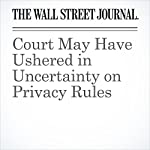 Court May Have Ushered in Uncertainty on Privacy Rules | Miriam Gottfried