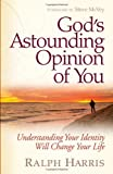 Gods Astounding Opinion Of You: Understanding Your Identity Will Change Your Life
