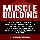 Muscle Building: 12 No B.S. Tricks for Explosive Muscle Growth, Getting Absolutely Ripped, & Building Strength Quickly Hörbuch von Mike Lorenzo Gesprochen von: K.W. Keene