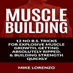 Muscle Building: 12 No B.S. Tricks for Explosive Muscle Growth, Getting Absolutely Ripped, & Building Strength Quickly | Mike Lorenzo