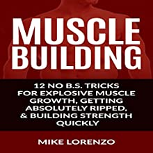 Muscle Building: 12 No B.S. Tricks for Explosive Muscle Growth, Getting Absolutely Ripped, & Building Strength Quickly Audiobook by Mike Lorenzo Narrated by K.W. Keene
