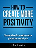 How To Create More Positivity: Simple ideas for creating more positivity around you (How To eBooks Book 11)