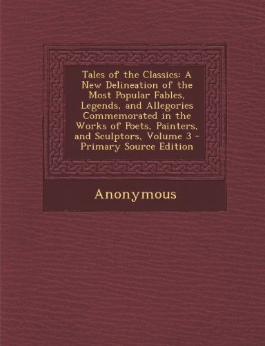 Tales of the Classics: A New Delineation of the Most Popular Fables, Legends, and Allegories Commemorated in the Works of Poets, Painters, and Sculptors, Volume 3