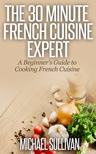 The 30 Minute French Cuisine Expert: A Beginner's Guide to Cooking French Cuisine by Michael Sullivan