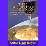 The 7 Principles of Communion: Moving Forward with the Conviction of Communion | Arthur L. Mackey Jr.