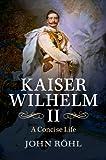 Kaiser Wilhelm II: A Concise Life