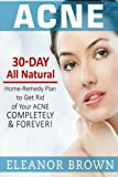 Acne: 30 Day All Natural Home-Remedy Plan To Get Rid Of Your Acne Completely & Forever!