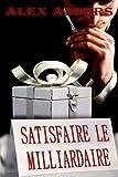 Satisfaire le milliardaire (histoire �rotique de domination masculine et soumission f�minine)