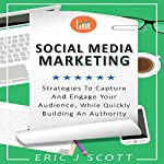 Social Media Marketing: Strategies to Capture and Engage Your Audience While Quickly Building Authority | Eric J Scott
