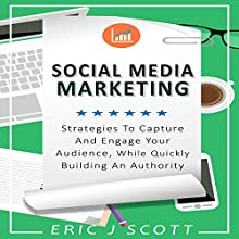 Social Media Marketing: Strategies to Capture and Engage Your Audience While Quickly Building Authority Audiobook by Eric J Scott Narrated by Sam Slydell