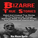 Bizarre True Stories: Weird and Unusual True Stories of the Paranormal, Strange Sightings, Eerie True Ghost Stories and Unexplained Phenomena Audiobook by Max Mason Hunter Narrated by Dave Wright