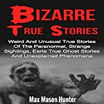 Bizarre True Stories: Weird and Unusual True Stories of the Paranormal, Strange Sightings, Eerie True Ghost Stories and Unexplained Phenomena | Max Mason Hunter