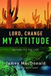 Lord, Change My Attitude: Before It's Too Late by James MacDonald (November 2008)