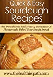 Sourdough Recipes: The Downhome And Hearty Goodness Of Homemade Baked Sourdough Bread. (Quick & Easy Recipes)