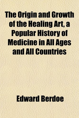 The Origin and Growth of the Healing Art, a Popular History of Medicine in All Ages and All Countries
