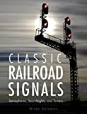 Brian Solomon Classic Railroad Signals: Semaphores, Searchlights, and Towers
