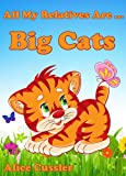 All My Relatives Are Big Cats: Picture Book for Kids about Lions, Tigers, leopards, Jaguars and other Big Cats (Kids Learning: Amazing Animals Books for Kids 4-8)