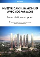 Investir dans l'Immobilier avec 50€ par mois.: Sans cr�dit, sans apport - Et toucher des loyers tous les mois, d�s le premier mois.