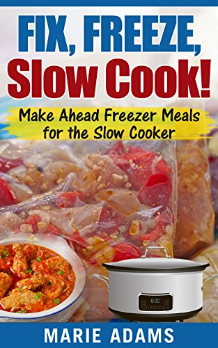 Make Ahead Freezer Meals for the Slow Cooker: Fix, Freeze, Slow Cook! by Marie Adams