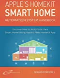 Apple?s Homekit Smart Home Automation System Handbook: Discover How to Build Your Own Smart Home Using Apples New HomeKit System (Smart Home Automation Essential Guides) (Volume 7)