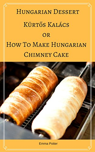 Hungarian Dessert :Kürtős Kalács Or How To Make Hungarian Chimney Cake, Secrets and recipes for  the perfect chimney cakes (Traditional Dessert, Transylvanian ... Special Occasions, Wedding Dessert) by Emma Potter
