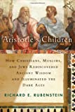 Aristotle's Children: How Christians, Muslims, and Jews Rediscovered Ancient Wisdom and Illuminated the Dark Ages (140256872X) by Rubenstein, Richard E.