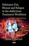 img - for Substance Use, Misuse and Relapse in the Addictions Treatment Workforce: Issues and Solutions (Substance Abuse Assessment, Interventions and Treatment) book / textbook / text book