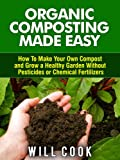 Organic Composting Made Easy: How To Make Your Own Compost and Grow a Healthy Garden Without Pesticides or Chemical Fertilizers (Gardening Guidebooks Book 21) (English Edition)