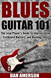 Blues Guitar 101: The Lead Player's Guide to Improvisation, Fretboard Mastery, and Rocking Solos (Guitar Technique, Improvisation, Scales, Mastery Book 2)