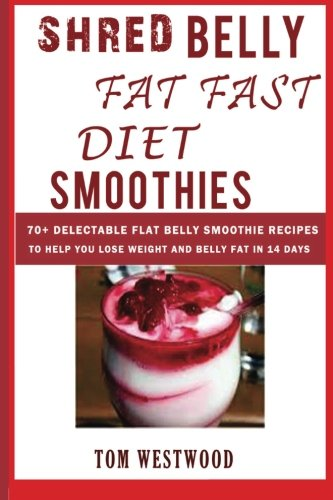 Shred Belly Fat Fast Diet Smoothies 70 Delectable Flat Belly Smoothies Recipes To Help You Lose Weight And Belly Fat In 14 Days Zero Belly Diet