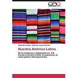 Nuestra América Latina: De la resistencia a independencia. Del Caribe al Río de La Plata. El populismo, la razón...