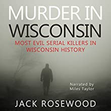 Murder in Wisconsin: Most Evil Serial Killers in Wisconsin History Audiobook by Jack Rosewood Narrated by Miles Taylor