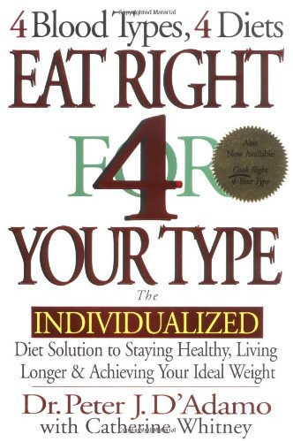 Eat Right 4 Your Type  The Individualized Diet Solution to Staying Healthy, Living Longer & Achieving Your Ideal Weight, Peter J. D'Adamo; Catherine Whitney