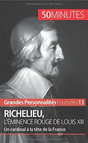 Richelieu, l'éminence rouge de Louis Xiii: Un cardinal à la tête de la France