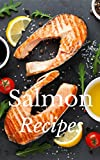 Salmon Recipes: Salmon Recipes For Absolutely Delicious Meals All Day Everyday! (Natural Foods - Gourmet - Healthy - Paleo - Nutrition - Alternative Health)