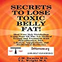 Secrets to Lose Toxic Belly Fat: Heal Your Sick Metabolism Using State-of-the-Art Medical Testing and Treatment with Detoxification, Diet, Lifestyle, Supplements, and Bioidentical Hormones (       UNABRIDGED) by Y.L. Wright M.A., J.M. Swartz M.D. Narrated by Y.L. Wright M.A.