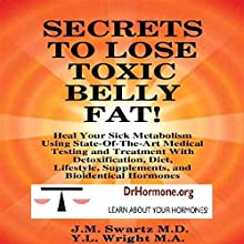 Secrets to Lose Toxic Belly Fat: Heal Your Sick Metabolism Using State-of-the-Art Medical Testing and Treatment with Detoxification, Diet, Lifestyle, Supplements, and Bioidentical Hormones (       UNABRIDGED) by Y. L. Wright, MA, J. M. Swartz, MD Narrated by Y. L. Wright MA