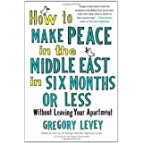How to Make Peace in the Middle East in Six Months or Less: Without Leaving Your Apartmentby Gregory Levey