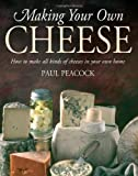 Paul Peacock Making Your Own Cheese: How to Make All Kinds of Cheeses in Your Own Home