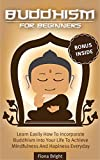 Buddhism: Buddhism For Beginners - Learn How To Easily Incorporate Buddhism Into Your Life To Achieve Mindfulness And Happiness Everyday!: Buddhism For Beginners (Buddhism Made Easy Book 1)