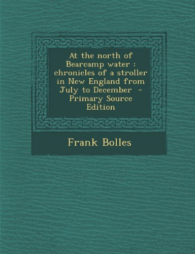At the North of Bearcamp Water: Chronicles of a Stroller in New England from July to December - Primary Source Edition