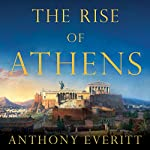 The Rise of Athens: The Story of the World's Greatest Civilization | Anthony Everitt