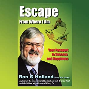 Escape From Where I Am: Your Passport to Happiness and Success | [Ron G. Holland]