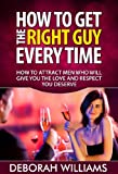 img - for How To Get The Right Guy Every time: How To Attract Men Who Will Give You The Love And Respect You Deserve ( How To Flirt With A Guy ) book / textbook / text book
