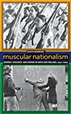 Muscular Nationalism: Gender, Violence, and Empire in India and Ireland, 1914-2004 (Gender and Political Violence)