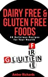 Dairy Free & Gluten Free Foods:  40 Delicious Recipes for Your Health